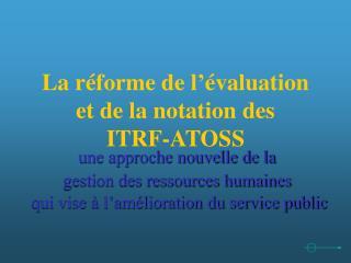La réforme de l'évaluation  et de la notation des  ITRF-ATOSS