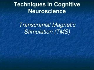 Techniques in Cognitive Neuroscience Transcranial Magnetic Stimulation (TMS)