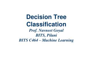 Decision Tree Classification  Prof. Navneet Goyal BITS, Pilani BITS C464 – Machine Learning