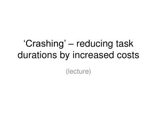 'Crashing' – reducing task durations by increased costs