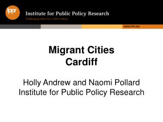Migrant Cities Cardiff Holly Andrew and Naomi Pollard  Institute for Public Policy Research