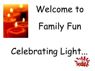 Welcome to         Family Fun Celebrating Light...