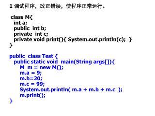 1  调试程序,改正错误,使程序正常运行。 class M{    int a;        public  int b;    private  int c;