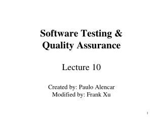 Software Testing &  Quality Assurance Lecture 10 Created by: Paulo Alencar Modified by: Frank Xu