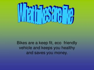 Bikes are a keep fit, eco  friendly vehicle and keeps you healthy and saves you money.