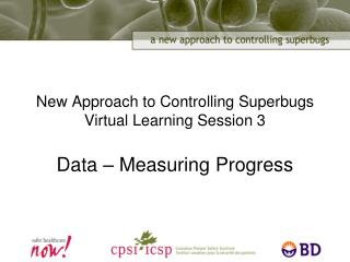 New Approach to Controlling Superbugs Virtual Learning Session 3 Data � Measuring Progress