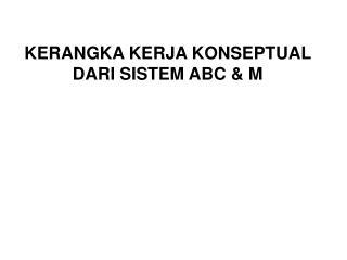 KERANGKA KERJA KONSEPTUAL DARI SISTEM ABC & M