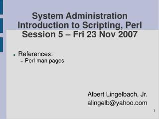 System Administration Introduction to Scripting, Perl Session 5 – Fri 23 Nov 2007
