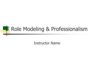 Role Modeling & Professionalism