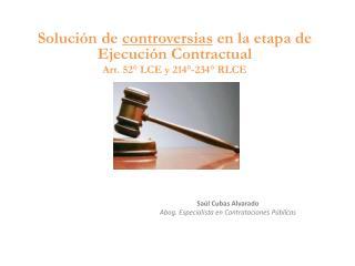 Solución de  controversias  en la etapa de Ejecución  C ontractual Art. 52° LCE y 214°-234° RLCE