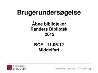 Brugerundersøgelse Åbne biblioteker Randers Bibliotek  2012 BCF - 11.06.12 Middelfart