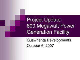 Project Update 800 Megawatt Power Generation Facility