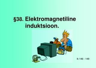 §38.  Elektromagnetiline induktsioon.