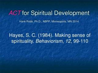 ACT  for Spiritual Development Hank Robb, Ph.D., ABPP,  Minneapolis, MN 2014