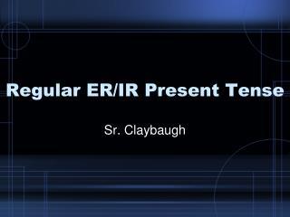 Regular ER/IR Present Tense