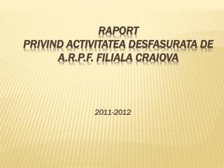 RAPORT privind activitatea desfasurata de A . R . P . F .  FILIALA CRAIOVA