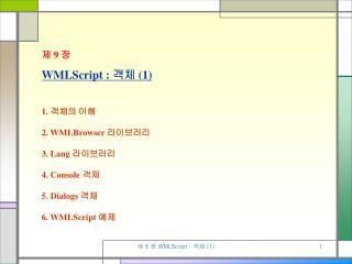 제  9  장 WMLScript :  객체  (1) 1.  객체의 이해 2. WMLBrowser  라이브러리 3. Lang  라이브러리 4. Console  객체