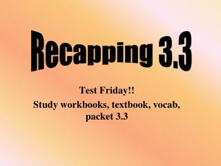 Test Friday!! Study workbooks, textbook, vocab, packet 3.3