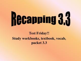 Test Friday!! Study workbooks, textbook, vocab, packet 3.3