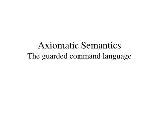 Axiomatic Semantics The guarded command language