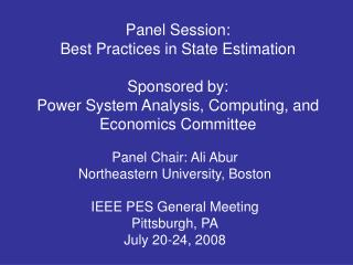 Panel Chair: Ali Abur  Northeastern University, Boston IEEE PES General Meeting Pittsburgh, PA