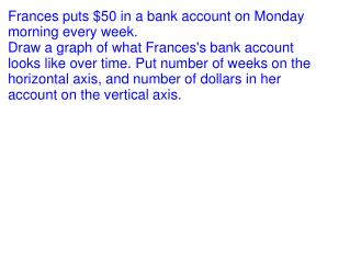 Frances puts $50 in a bank account on Monday morning every week.