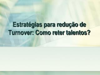 Estrat�gias para redu��o de Turnover: Como reter talentos?