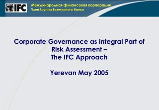 Corporate Governance as Integral Part of Risk Assessment –  The IFC Approach Yerevan May 2005