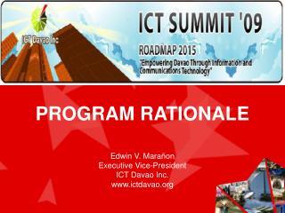 PROGRAM RATIONALE Edwin V. Mara ñon Executive Vice-President ICT Davao Inc. ictdavao