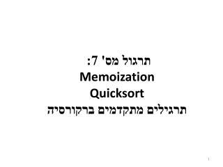 תרגול מס' 7:  Memoization Quicksort תרגילים מתקדמים ברקורסיה