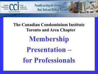 The Canadian Condominium Institute Toronto and Area Chapter Membership Presentation –