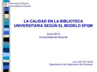 LA CALIDAD EN LA BIBLIOTECA UNIVERSITARIA SEGÚN EL MODELO EFQM Junio 2014 Universidad de Alicante