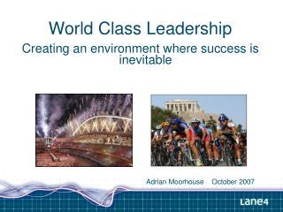 World Class Leadership Creating an environment where success is inevitable