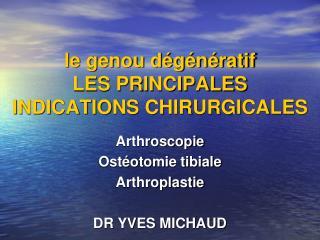 le genou dégénératif LES PRINCIPALES  INDICATIONS CHIRURGICALES