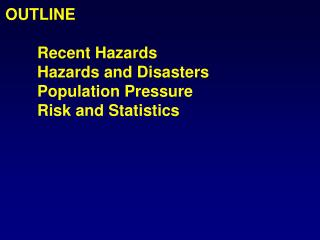 OUTLINE 	Recent Hazards 	Hazards and Disasters 	Population Pressure 	Risk and Statistics