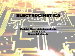ELECTROCINETICA Modulul Electrotehnica aplicata Clasa a X-a Domeniul electric