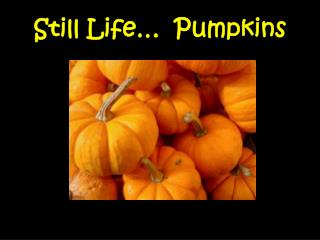 Still Life�  Pumpkins