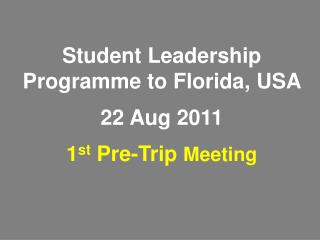 Student Leadership  Programme to Florida, USA  22 Aug 2011  1 st  Pre-Trip Meeting