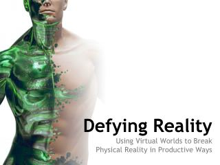 Defying Reality Using Virtual Worlds to Break  Physical Reality in Productive Ways