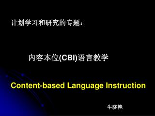 计划学习和研究的专题:         內容本位 (CBI) 语言教学 Content-based Language Instruction