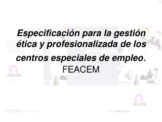 ESPECIFICACIÓN PARA LA GESTIÓN ÉTICA Y PROFESIONALIZADA DE LOS CEE. ESQUEMA