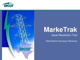 MarkeTrak Issue Resolution Tool Retail Market Participant Workshop