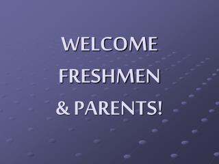 WELCOME FRESHMEN & PARENTS!