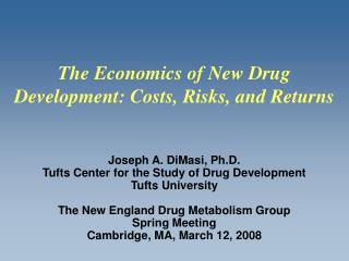 Joseph A. DiMasi, Ph.D.  Tufts Center for the Study of Drug Development Tufts University  The New England Drug Metabolis