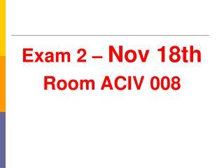 Exam 2 –  Nov 18th Room ACIV 008
