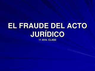 EL FRAUDE DEL ACTO JURÍDICO 11 AVA. CLASE