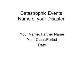 Catastrophic Events Name of your Disaster