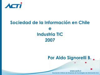 Sociedad de la Informaci�n en Chile e  Industria TIC 2007 Por Aldo Signorelli B.