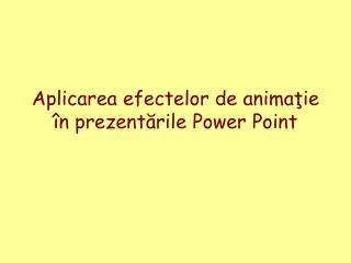 Aplicarea efectelor de anima ţie în prezentările Power Point