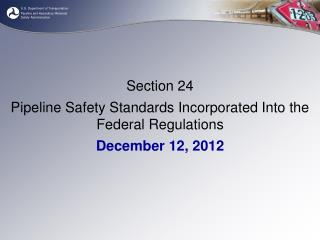 Section 24 Pipeline Safety Standards Incorporated Into the Federal Regulations December 12, 2012